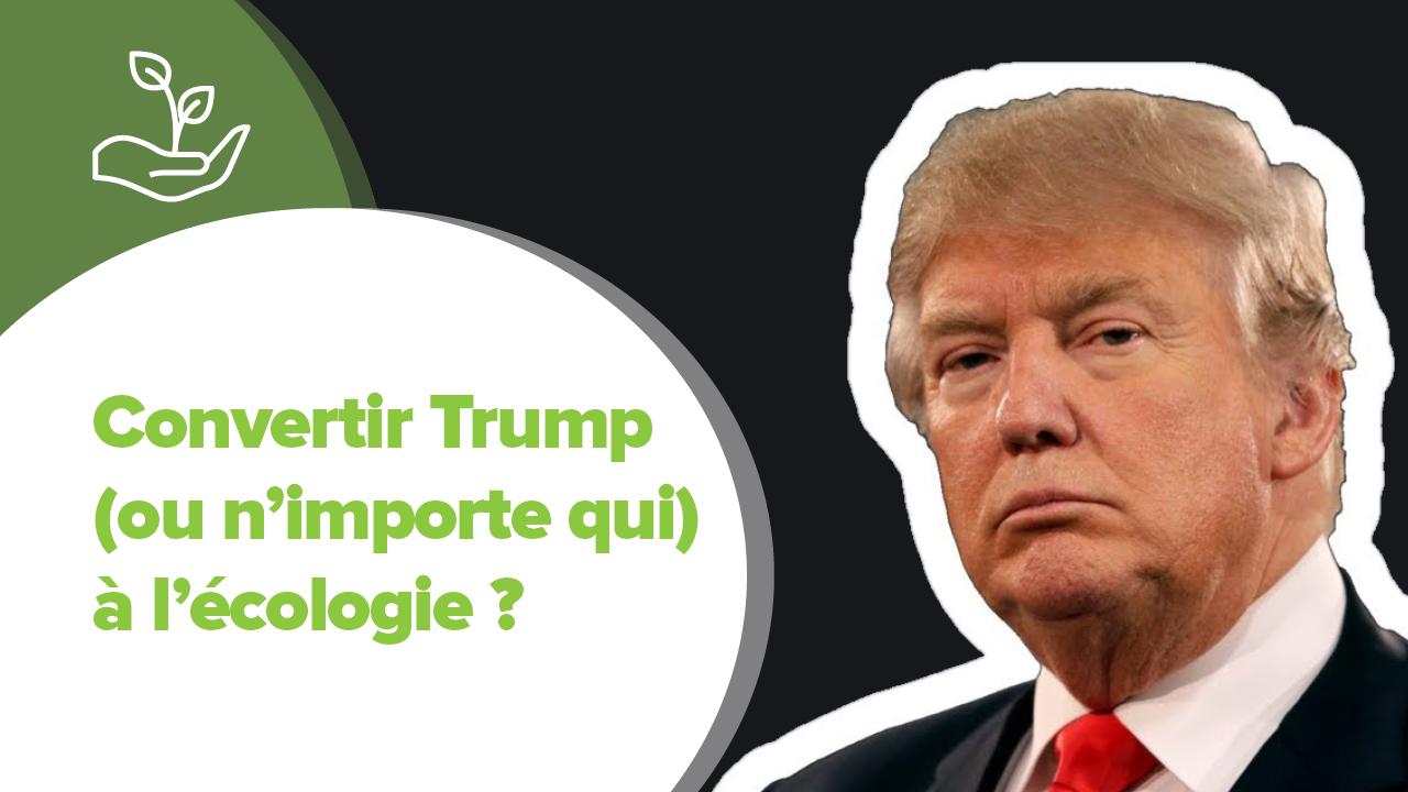 ecologie, Convertir Trump (ou n'importe qui) à l'écologie ?